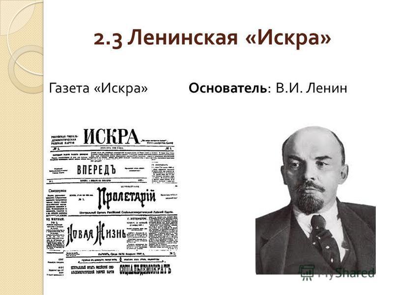 2.3 Ленинская « Искра » Газета « Искра » Основатель : В. И. Ленин