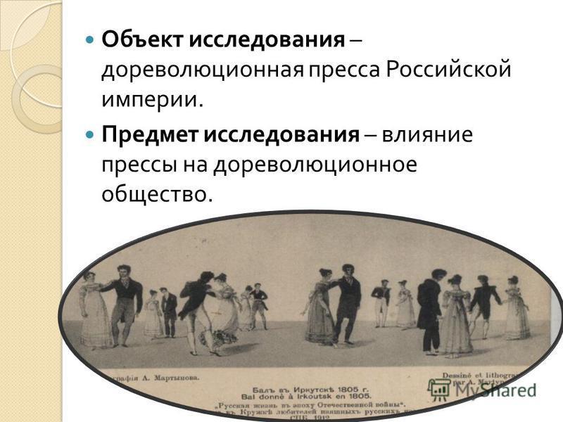 Объект исследования – дореволюционная пресса Российской империи. Предмет исследования – влияние прессы на дореволюционное общество.