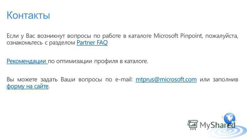 Контакты Если у Вас возникнут вопросы по работе в каталоге Microsoft Pinpoint, пожалуйста, ознакомьтесь с разделом Partner FAQPartner FAQ Рекомендации Рекомендации по оптимизации профиля в каталоге. Вы можете задать Ваши вопросы по e-mail: mtprus@mic