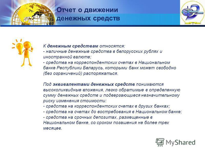 LOGO Отчет о движении денежных средств К денежным средствам относятся: - наличные денежные средства в белорусских рублях и иностранной валюте; - средства на корреспондентских счетах в Национальном банке Республики Беларусь, которыми банк может свобод