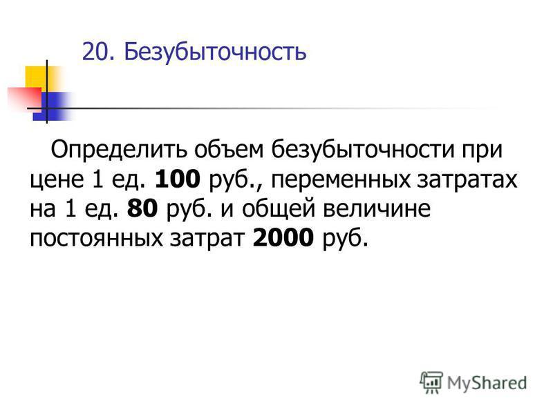 20. Безубыточность Определить объем безубыточности при цене 1 ед. 100 руб., переменных затратах на 1 ед. 80 руб. и общей величине постоянных затрат 2000 руб.