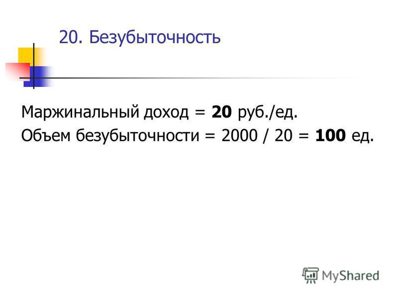 20. Безубыточность Маржинальный доход = 20 руб./ед. Объем безубыточности = 2000 / 20 = 100 ед.