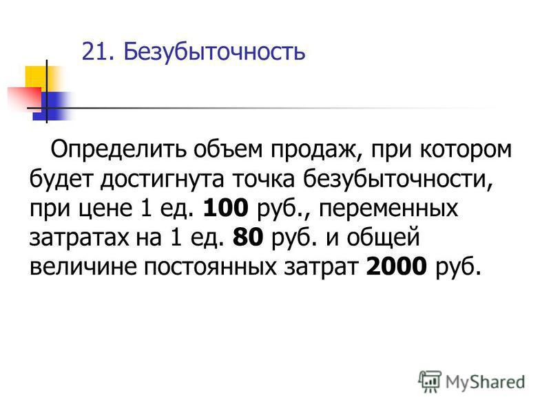 21. Безубыточность Определить объем продаж, при котором будет достигнута точка безубыточности, при цене 1 ед. 100 руб., переменных затратах на 1 ед. 80 руб. и общей величине постоянных затрат 2000 руб.