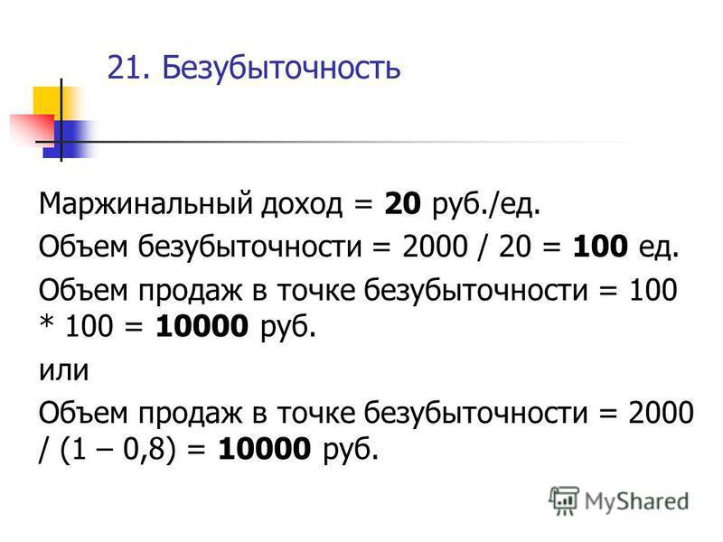 21. Безубыточность Маржинальный доход = 20 руб./ед. Объем безубыточности = 2000 / 20 = 100 ед. Объем продаж в точке безубыточности = 100 * 100 = 10000 руб. или Объем продаж в точке безубыточности = 2000 / (1 – 0,8) = 10000 руб.