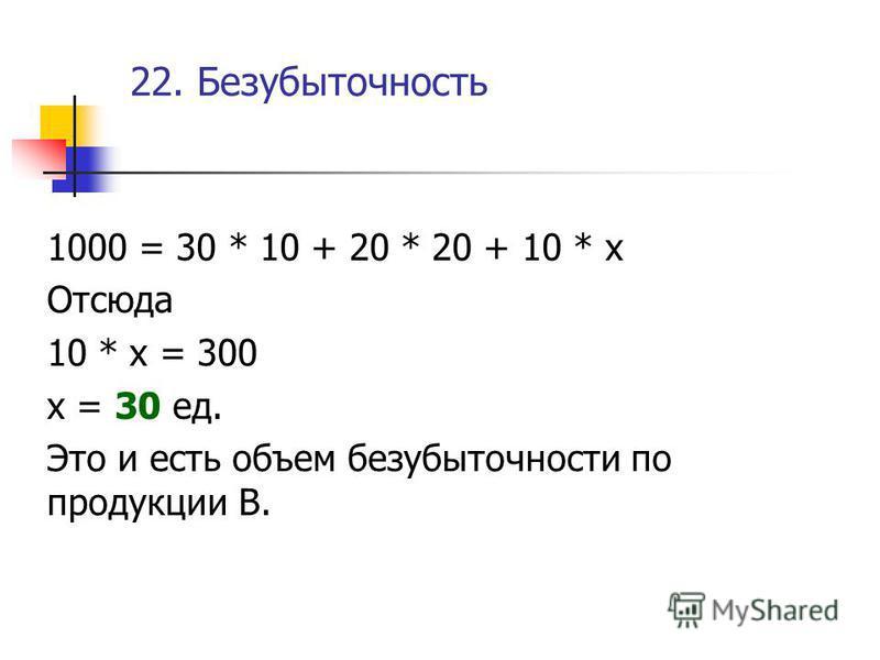 22. Безубыточность 1000 = 30 * 10 + 20 * 20 + 10 * х Отсюда 10 * х = 300 х = 30 ед. Это и есть объем безубыточности по продукции В.