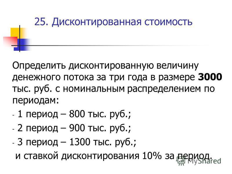 25. Дисконтированная стоимость Определить дисконтированную величину денежного потока за три года в размере 3000 тыс. руб. с номинальным распределением по периодам: - 1 период – 800 тыс. руб.; - 2 период – 900 тыс. руб.; - 3 период – 1300 тыс. руб.; и