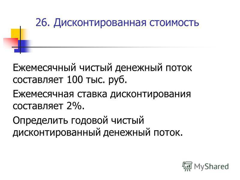 26. Дисконтированная стоимость Ежемесячный чистый денежный поток составляет 100 тыс. руб. Ежемесячная ставка дисконтирования составляет 2%. Определить годовой чистый дисконтированный денежный поток.