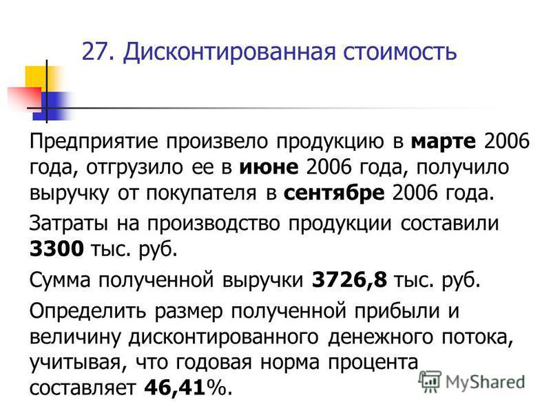 27. Дисконтированная стоимость Предприятие произвело продукцию в марте 2006 года, отгрузило ее в июне 2006 года, получило выручку от покупателя в сентябре 2006 года. Затраты на производство продукции составили 3300 тыс. руб. Сумма полученной выручки