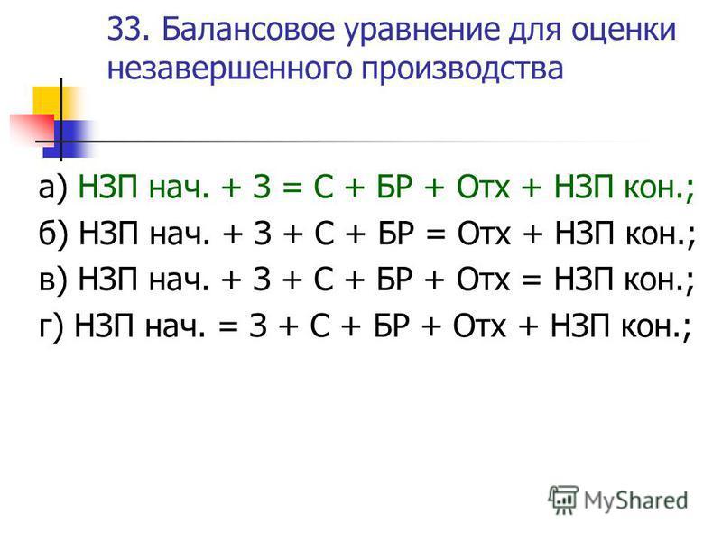 33. Балансовое уравнение для оценки незавершенного производства а) НЗП нач. + З = С + БР + Отх + НЗП кон.; б) НЗП нач. + З + С + БР = Отх + НЗП кон.; в) НЗП нач. + З + С + БР + Отх = НЗП кон.; г) НЗП нач. = З + С + БР + Отх + НЗП кон.;