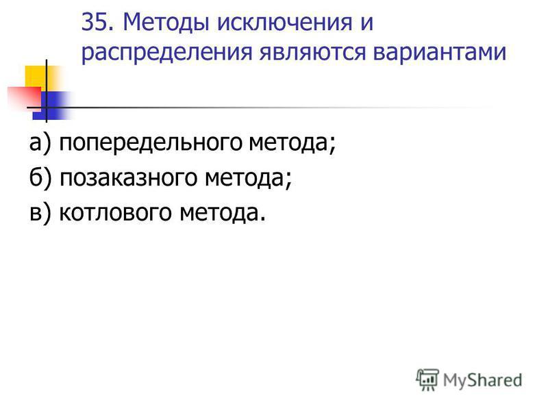 35. Методы исключения и распределения являются вариантами а) попередельного метода; б) позаказного метода; в) котлового метода.