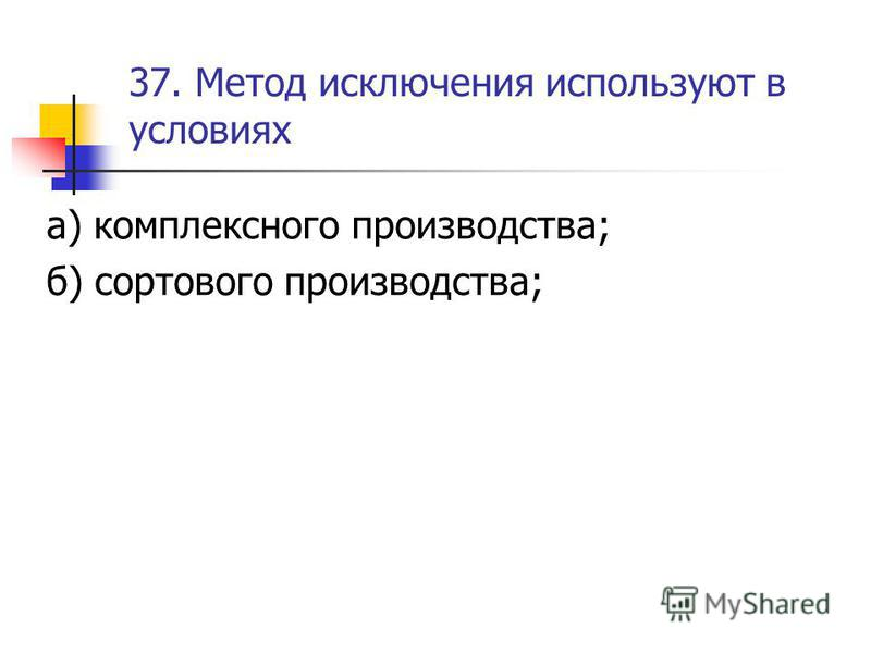 37. Метод исключения используют в условиях а) комплексного производства; б) сортового производства;