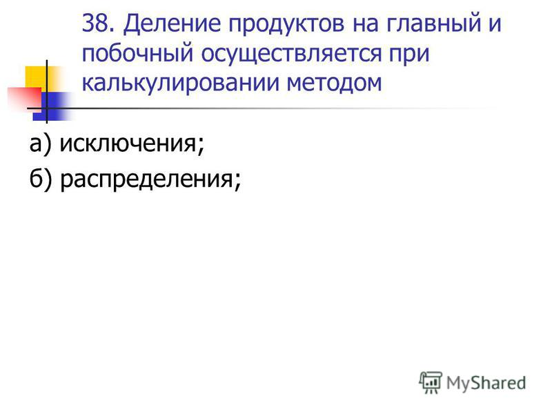 38. Деление продуктов на главный и побочный осуществляется при калькулировании методом а) исключения; б) распределения;