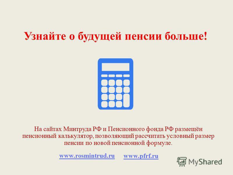 Узнайте о будущей пенсии больше! На сайтах Минтруда РФ и Пенсионного фонда РФ размещён пенсионный калькулятор, позволяющий рассчитать условный размер пенсии по новой пенсионной формуле. www.rosmintrud.ru www.pfrf.ru