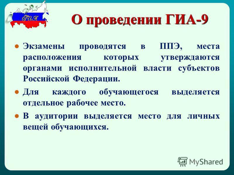 О проведении ГИА-9 Экзамены проводятся в ППЭ, места расположения которых утверждаются органами исполнительной власти субъектов Российской Федерации. Для каждого обучающегося выделяется отдельное рабочее место. В аудитории выделяется место для личных