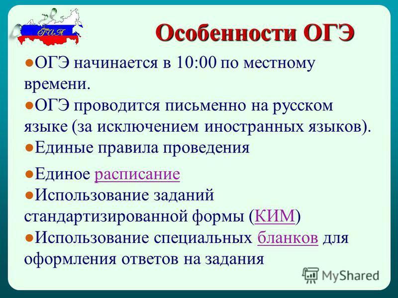 Особенности ОГЭ ОГЭ начинается в 10:00 по местному времени. ОГЭ проводится письменно на русском языке (за исключением иностранных языков). Единые правила проведения Единое расписание Использование заданий стандартизированной формы (КИМ)КИМ Использова