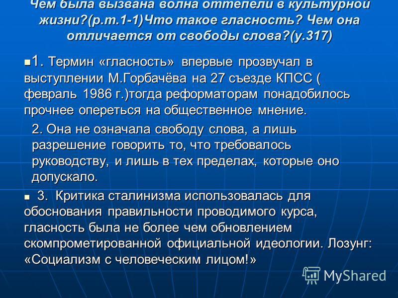 Чем была вызвана волна оттепели в культурной жизни?(р.т.1-1)Что такое гласность? Чем она отличается от свободы слова?(у.317) 1. Термин «гласность» впервые прозвучал в выступлении М.Горбачёва на 27 съезде КПСС ( февраль 1986 г.)тогда реформаторам пона