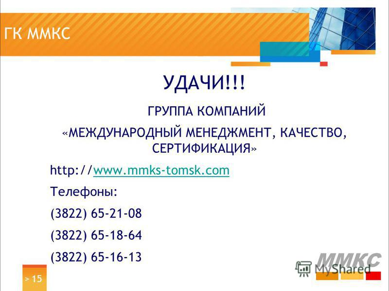 ГК ММКС УДАЧИ!!! ГРУППА КОМПАНИЙ «МЕЖДУНАРОДНЫЙ МЕНЕДЖМЕНТ, КАЧЕСТВО, СЕРТИФИКАЦИЯ» http://www.mmks-tomsk.comwww.mmks-tomsk.com Телефоны: (3822) 65-21-08 (3822) 65-18-64 (3822) 65-16-13 > 15 ММКС