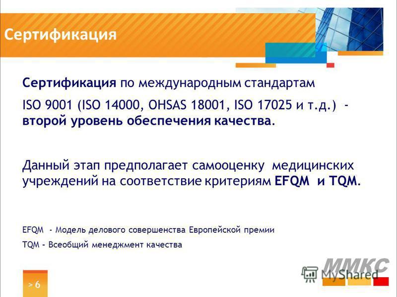 Сертификация > 6> 6 Сертификация по международным стандартам ISO 9001 (ISO 14000, OHSAS 18001, ISO 17025 и т.д.) - второй уровень обеспечения качества. Данный этап предполагает самооценку медицинских учреждений на соответствие критериям EFQM и TQM. E