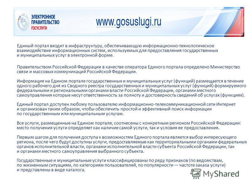 Единый портал входит в инфраструктуру, обеспечивающую информационно-технологическое взаимодействие информационных систем, используемых для предоставления государственных и муниципальных услуг в электронной форме. Правительством Российской Федерации в