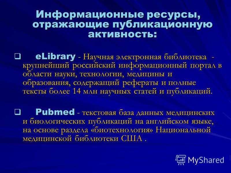 Информационные ресурсы, отражающие публикационную активность: eLibrary - Научная электронная библиотека - крупнейший российский информационный портал в области науки, технологии, медицины и образования, содержащий рефераты и полные тексты более 14 мл