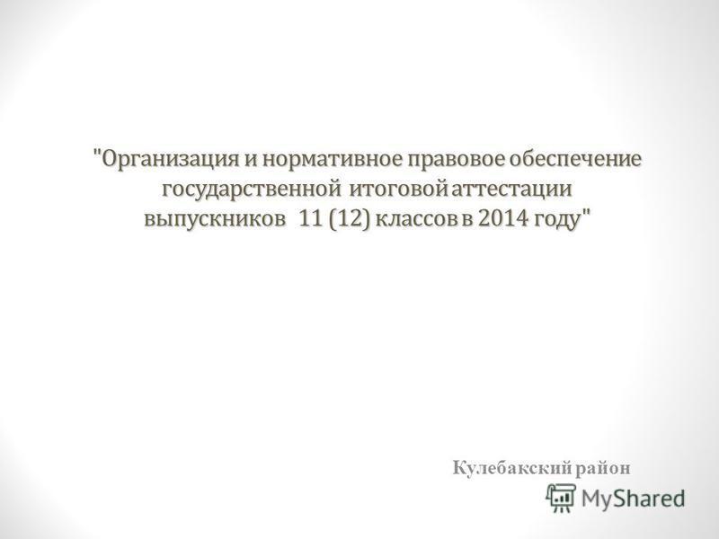 Организация и нормативное правовое обеспечение государственной итоговой аттестации выпускников 11 (12) классов в 2014 году Кулебакский район