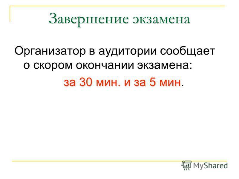 Завершение экзамена Организатор в аудитории сообщает о скором окончании экзамена: за 30 мин. и за 5 мин за 30 мин. и за 5 мин.