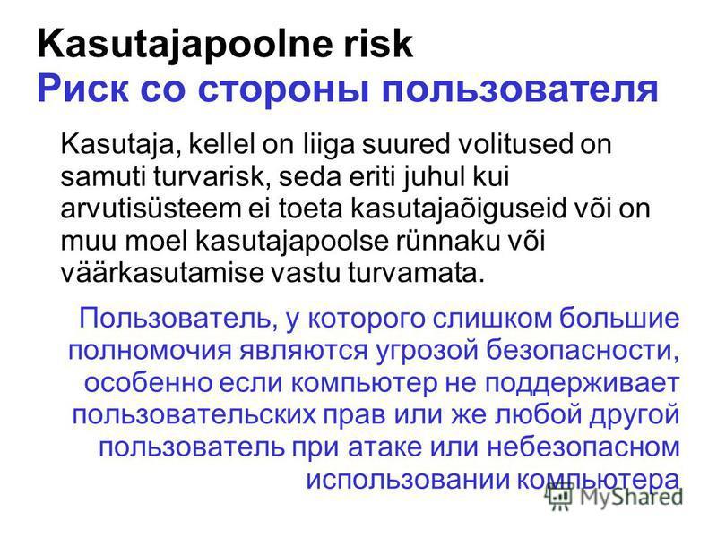Kasutajapoolne risk Риск со стороны пользователя Kasutaja, kellel on liiga suured volitused on samuti turvarisk, seda eriti juhul kui arvutisüsteem ei toeta kasutajaõiguseid või on muu moel kasutajapoolse rünnaku või väärkasutamise vastu turvamata. П