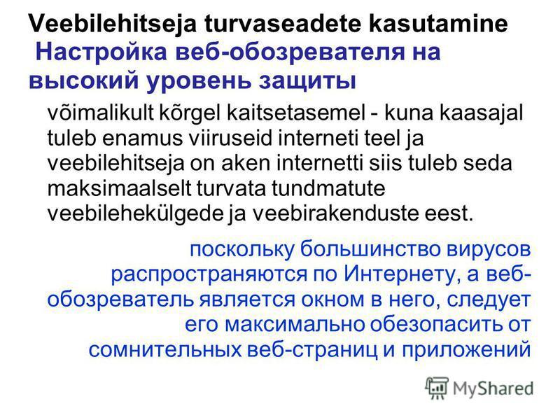 Veebilehitseja turvaseadete kasutamine Настройка веб-обозревателя на высокий уровень защиты võimalikult kõrgel kaitsetasemel - kuna kaasajal tuleb enamus viiruseid interneti teel ja veebilehitseja on aken internetti siis tuleb seda maksimaalselt turv