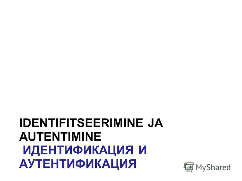 IDENTIFITSEERIMINE JA AUTENTIMINE ИДЕНТИФИКАЦИЯ И АУТЕНТИФИКАЦИЯ