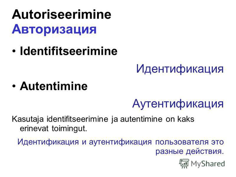 Autoriseerimine Авторизация Identifitseerimine Идентификация Autentimine Аутентификация Kasutaja identifitseerimine ja autentimine on kaks erinevat toimingut. Идентификация и аутентификация пользователя это разные действия.