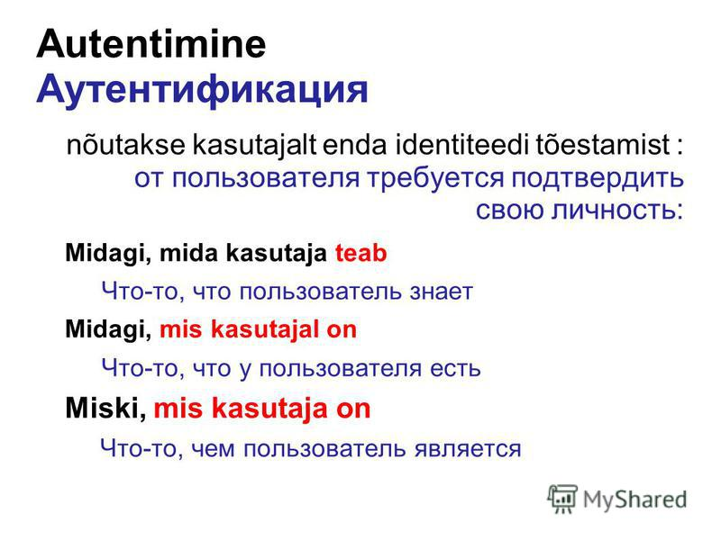 Autentimine Аутентификация nõutakse kasutajalt enda identiteedi tõestamist : от пользователя требуется подтвердить свою личность: Midagi, mida kasutaja teab Что-то, что пользователь знает Midagi, mis kasutajal on Что-то, что у пользователя есть Miski