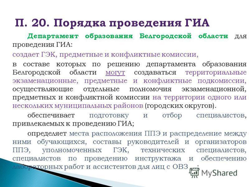Департамент образования Белгородской области для проведения ГИА: создает ГЭК, предметные и конфликтные комиссии, в составе которых по решению департамента образования Белгородской области могут создаваться территориальные экзаменационные, предметные