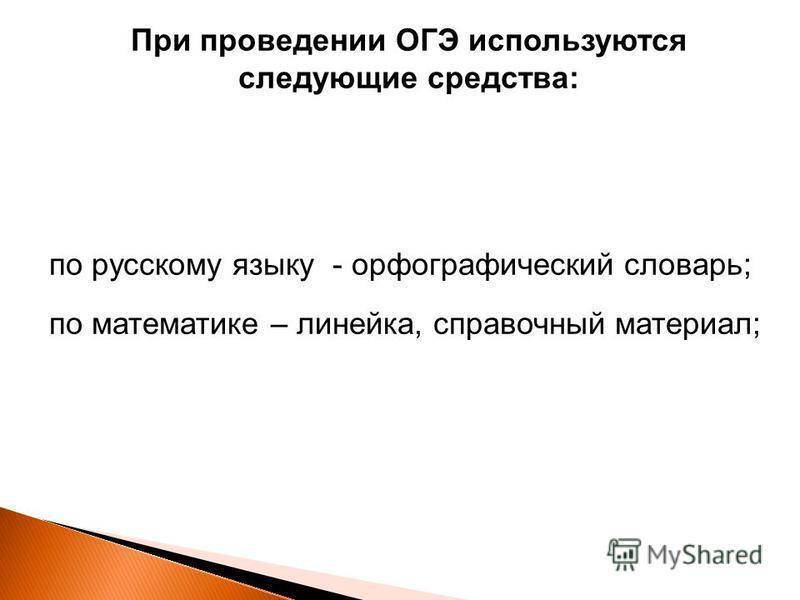 При проведении ОГЭ используются следующие средства: по русскому языку - орфографический словарь; по математике – линейка, справочный материал;