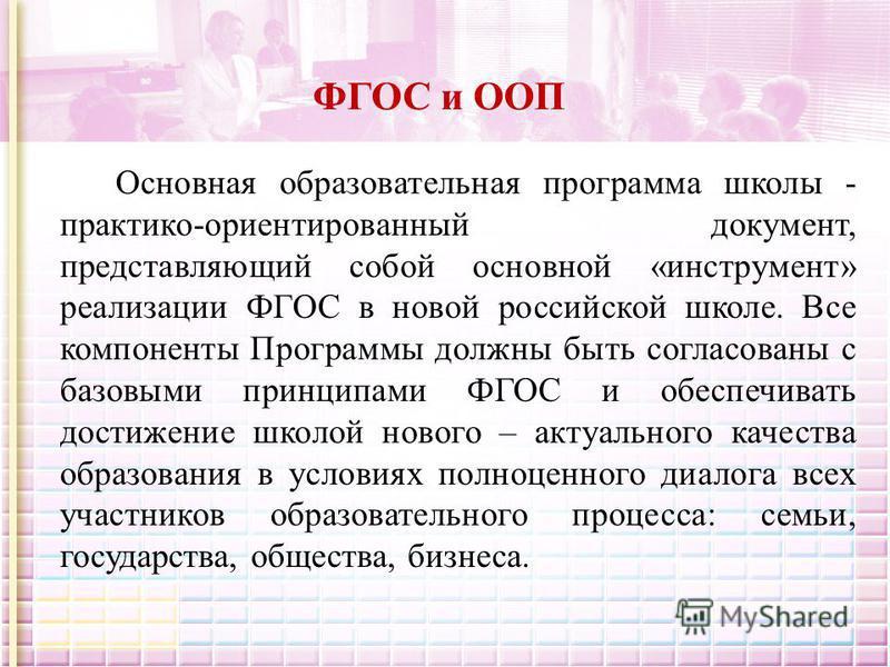 ФГОС и ООП Основная образовательная программа школы - практико-ориентированный документ, представляющий собой основной «инструмент» реализации ФГОС в новой российской школе. Все компоненты Программы должны быть согласованы с базовыми принципами ФГОС