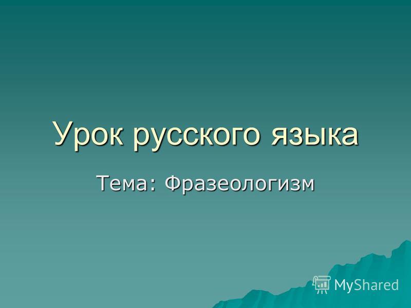 Урок русского языка Тема: Фразеологизм