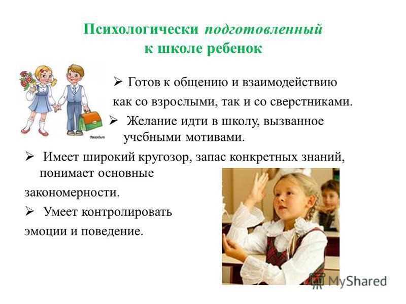 Психологически подготовленный к школе ребенок Готов к общению и взаимодействию как со взрослыми, так и со сверстниками. Желание идти в школу, вызванное учебными мотивами. Имеет широкий кругозор, запас конкретных знаний, понимает основные закономернос