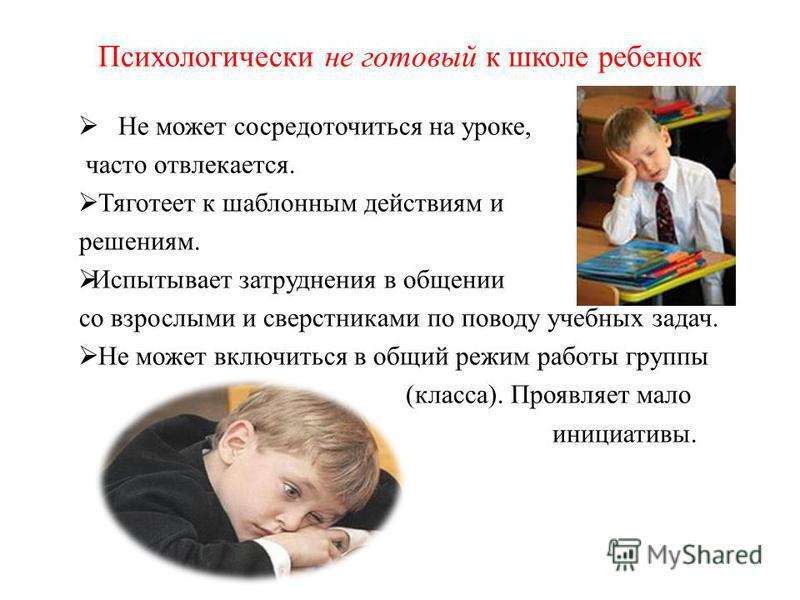 Психологически не готовый к школе ребенок Не может сосредоточиться на уроке, часто отвлекается. Тяготеет к шаблонным действиям и решениям. Испытывает затруднения в общении со взрослыми и сверстниками по поводу учебных задач. Не может включиться в общ
