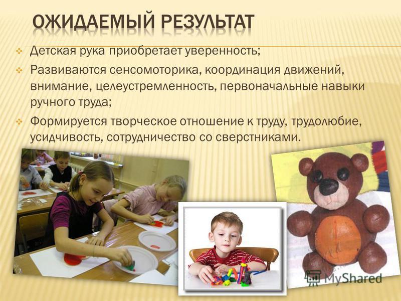 Детская рука приобретает уверенность; Развиваются сенсомоторика, координация движений, внимание, целеустремленность, первоначальные навыки ручного труда; Формируется творческое отношение к труду, трудолюбие, усидчивость, сотрудничество со сверстникам