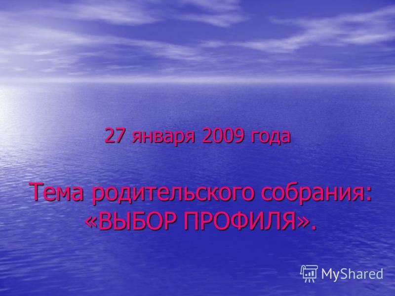 27 января 2009 года Тема родительского собрания: «ВЫБОР ПРОФИЛЯ».