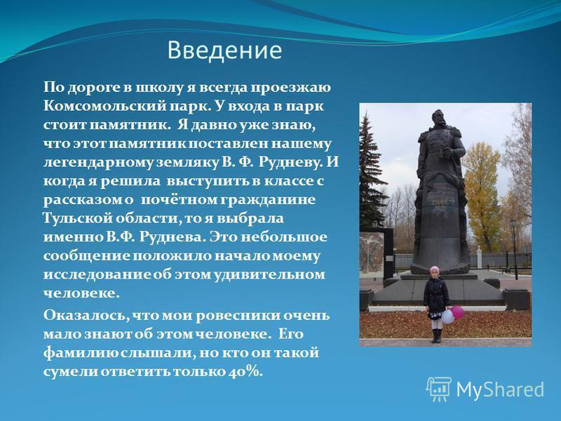 Введение По дороге в школу я всегда проезжаю Комсомольский парк. У входа в парк стоит памятник. Я давно уже знаю, что этот памятник поставлен нашему легендарному земляку В. Ф. Рудневу. И когда я решила выступить в классе с рассказом о почётном гражда