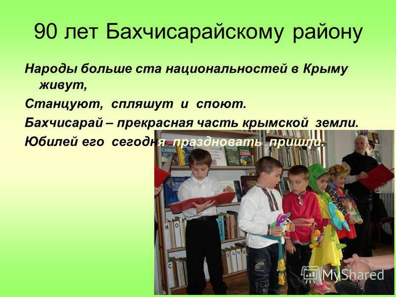 90 лет Бахчисарайскому району Народы больше ста национальностей в Крыму живут, Станцуют, спляшут и споют. Бахчисарай – прекрасная часть крымской земли. Юбилей его сегодня праздновать пришли.