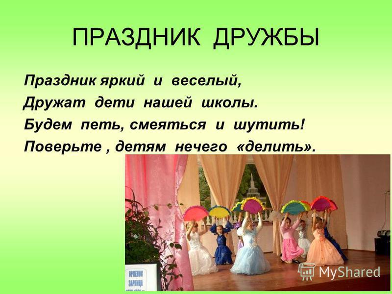 ПРАЗДНИК ДРУЖБЫ Праздник яркий и веселый, Дружат дети нашей школы. Будем петь, смеяться и шутить! Поверьте, детям нечего «делить».