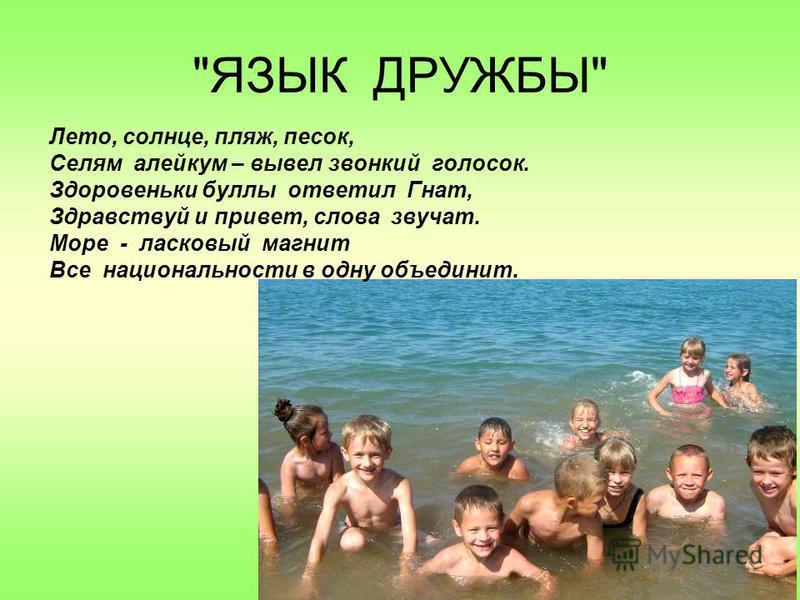 ЯЗЫК ДРУЖБЫ Лето, солнце, пляж, песок, Селям алейкум – вывел звонкий голосок. Здоровеньки буллы ответил Гнат, Здравствуй и привет, слова звучат. Море - ласковый магнит Все национальности в одну объединит.