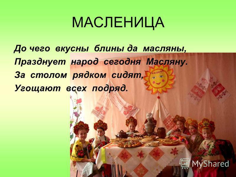 МАСЛЕНИЦА До чего вкусны блины да масляны, Празднует народ сегодня Масляну. За столом рядком сидят, Угощают всех подряд.
