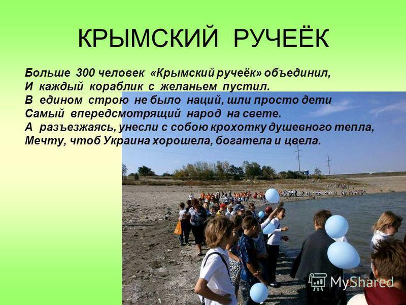 КРЫМСКИЙ РУЧЕЁК Больше 300 человек «Крымский ручеёк» объединил, И каждый кораблик с желаньем пустил. В едином строю не было наций, шли просто дети Самый впередсмотрящий народ на свете. А разъезжаясь, унесли с собою крохотку душевного тепла, Мечту, чт