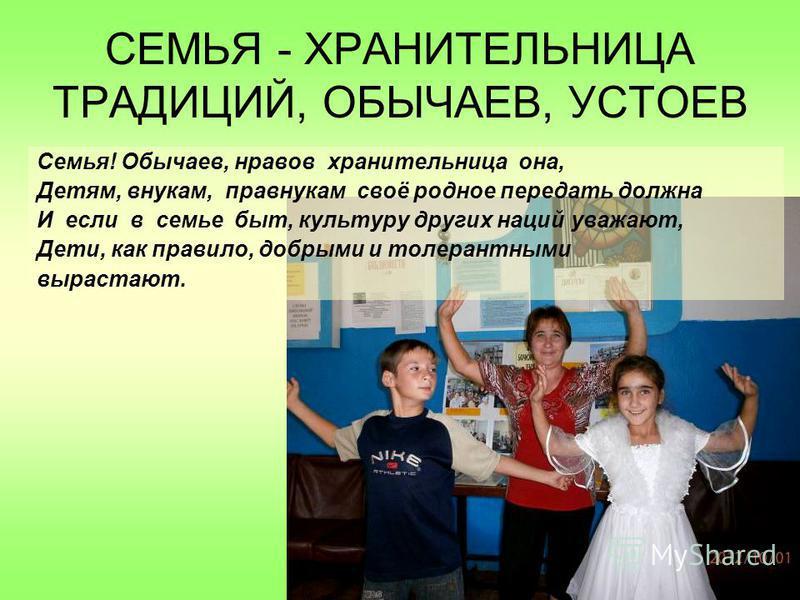 СЕМЬЯ - ХРАНИТЕЛЬНИЦА ТРАДИЦИЙ, ОБЫЧАЕВ, УСТОЕВ Семья! Обычаев, нравов хранительница она, Детям, внукам, правнукам своё родное передать должна И если в семье быт, культуру других наций уважают, Дети, как правило, добрыми и толерантными вырастают.