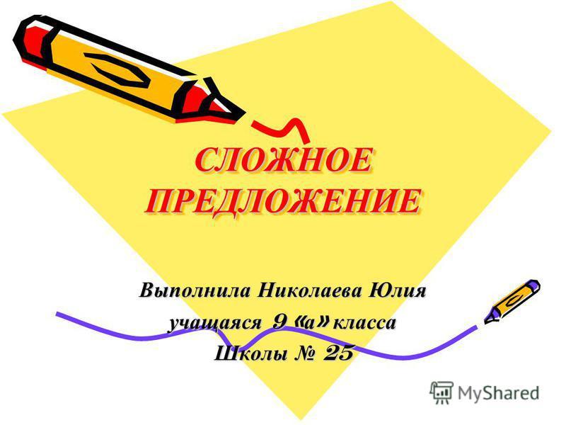 СЛОЖНОЕ ПРЕДЛОЖЕНИЕ Выполнила Николаева Юлия учащаяся 9 « а » класса Школы 25