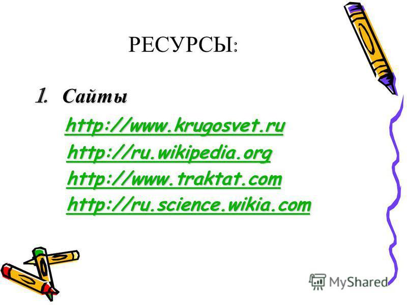 РЕСУРСЫ : 1. Сайты http://www.krugosvet.ru http://www.krugosvet.ru http://www.krugosvet.ru http://ru.wikipedia.org http://ru.wikipedia.orghttp://ru.wikipedia.org http://www.traktat.com http://www.traktat.comhttp://www.traktat.com http://ru.science.wi