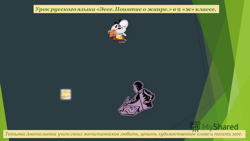 Татьяна Анатольевна учит своих воспитанников любить, ценить художественное слово и писать эссе. Урок русского языка «Эссе. Понятие о жанре.» в 9 «ж» классе.