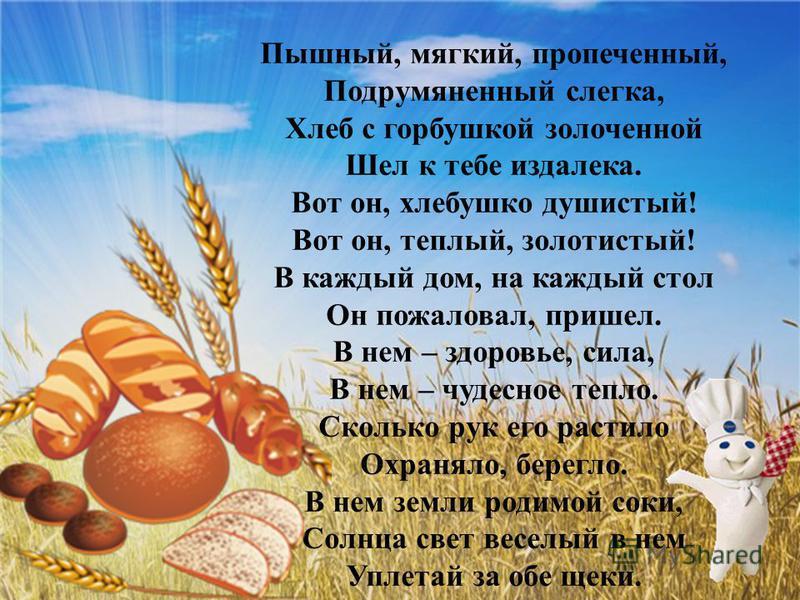 Пышный, мягкий, пропеченный, Подрумяненный слегка, Хлеб с горбушкой золоченной Шел к тебе издалека. Вот он, хлебушко душистый! Вот он, теплый, золотистый! В каждый дом, на каждый стол Он пожаловал, пришел. В нем – здоровье, сила, В нем – чудесное теп